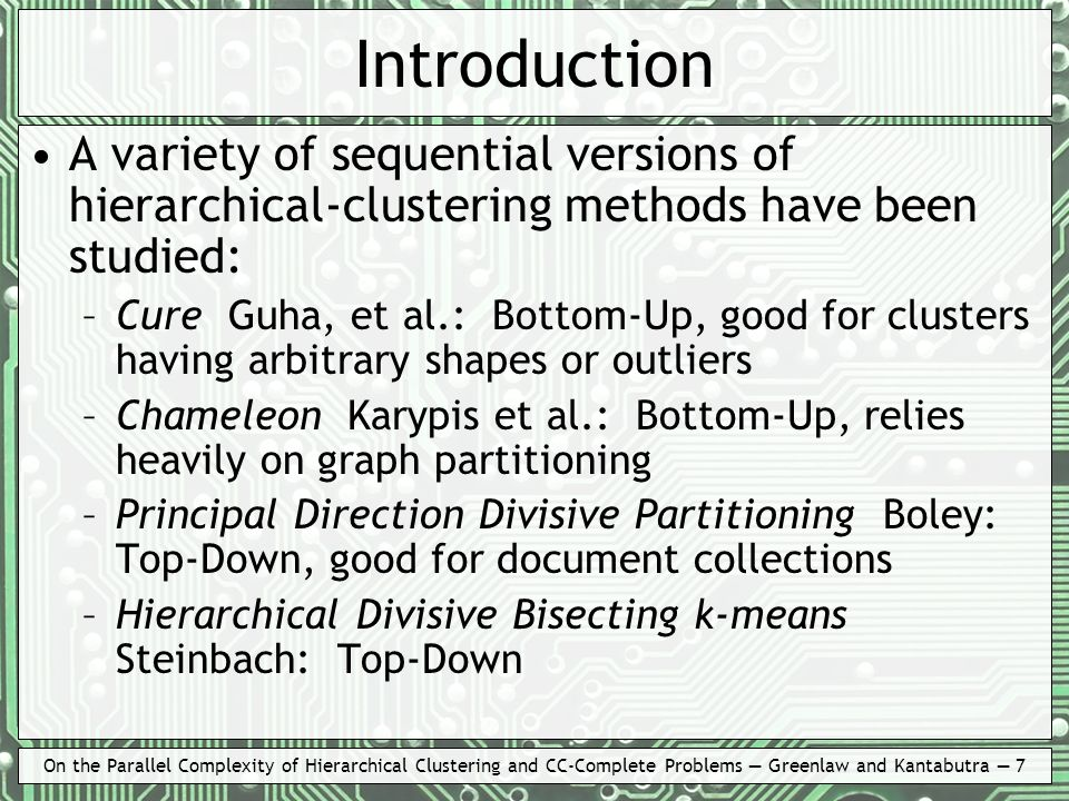 On the Parallel Complexity of Hierarchical Clustering and CC-Complete Problems Greenlaw and Kantabutra 7 Introduction A variety of sequential versions of hierarchical-clustering methods have been studied: –Cure Guha, et al.: Bottom-Up, good for clusters having arbitrary shapes or outliers –Chameleon Karypis et al.: Bottom-Up, relies heavily on graph partitioning –Principal Direction Divisive Partitioning Boley: Top-Down, good for document collections –Hierarchical Divisive Bisecting k-means Steinbach: Top-Down