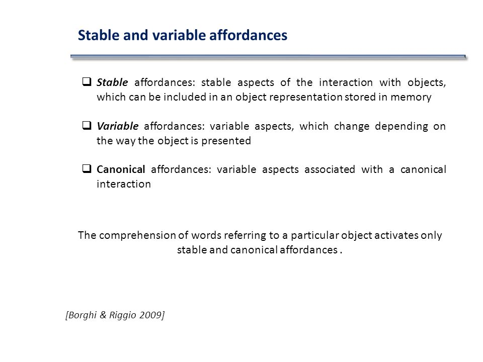 [Borghi & Riggio 2009] Stable and variable affordances Stable affordances: stable aspects of the interaction with objects, which can be included in an object representation stored in memory Variable affordances: variable aspects, which change depending on the way the object is presented Canonical affordances: variable aspects associated with a canonical interaction The comprehension of words referring to a particular object activates only stable and canonical affordances.