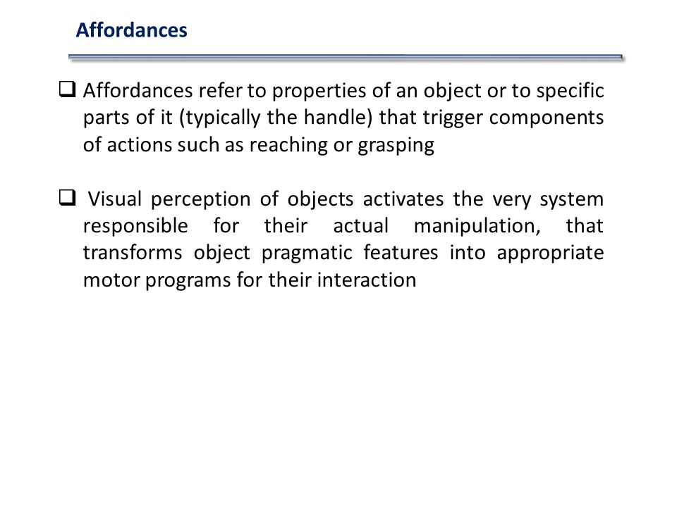 Affordances refer to properties of an object or to specific parts of it (typically the handle) that trigger components of actions such as reaching or grasping Visual perception of objects activates the very system responsible for their actual manipulation, that transforms object pragmatic features into appropriate motor programs for their interaction Affordances