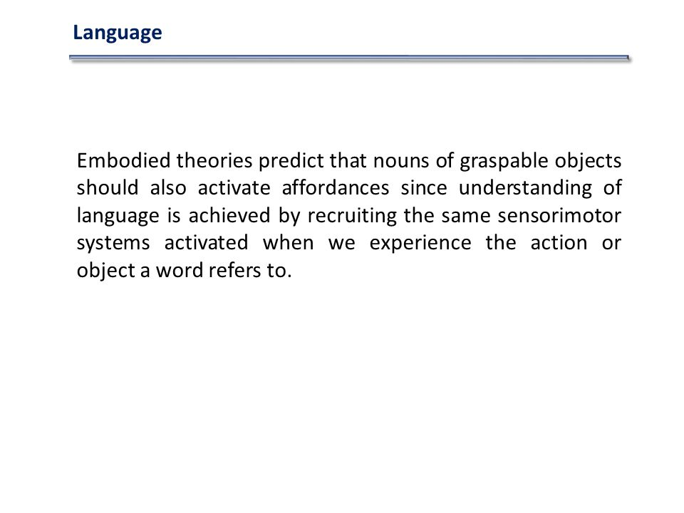 Language Embodied theories predict that nouns of graspable objects should also activate affordances since understanding of language is achieved by recruiting the same sensorimotor systems activated when we experience the action or object a word refers to.
