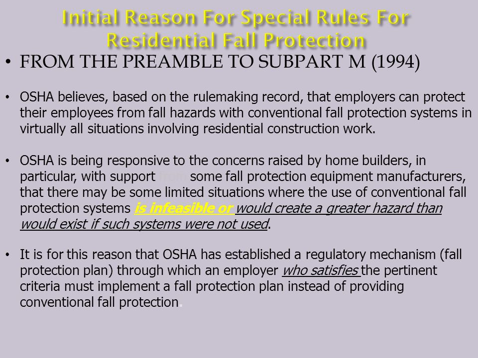 FROM THE PREAMBLE TO SUBPART M (1994) OSHA believes, based on the rulemaking record, that employers can protect their employees from fall hazards with conventional fall protection systems in virtually all situations involving residential construction work.