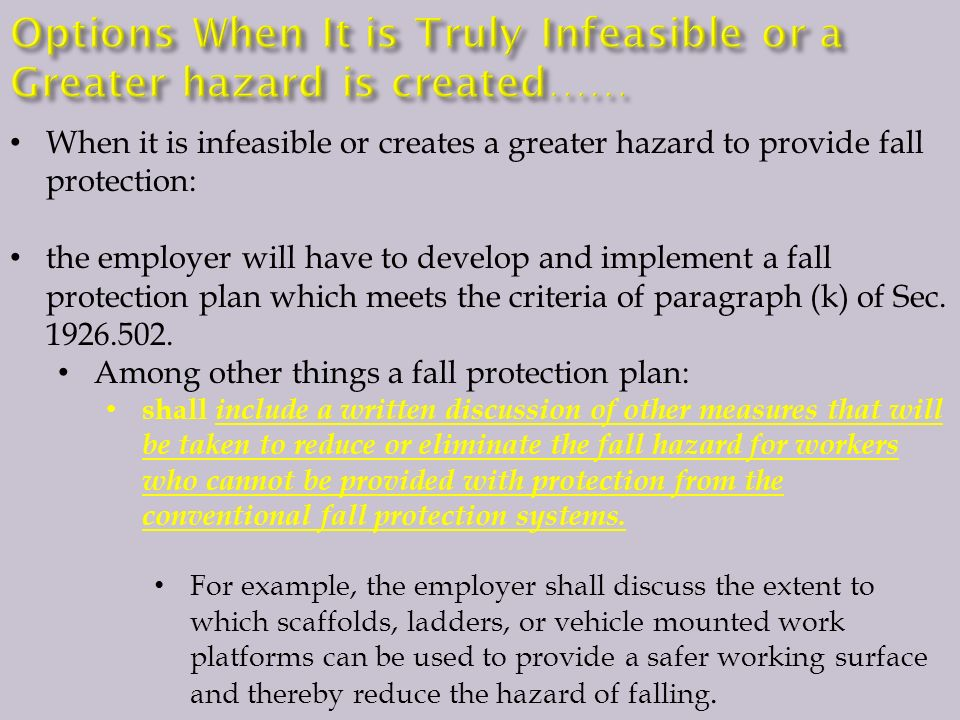 When it is infeasible or creates a greater hazard to provide fall protection: the employer will have to develop and implement a fall protection plan which meets the criteria of paragraph (k) of Sec.