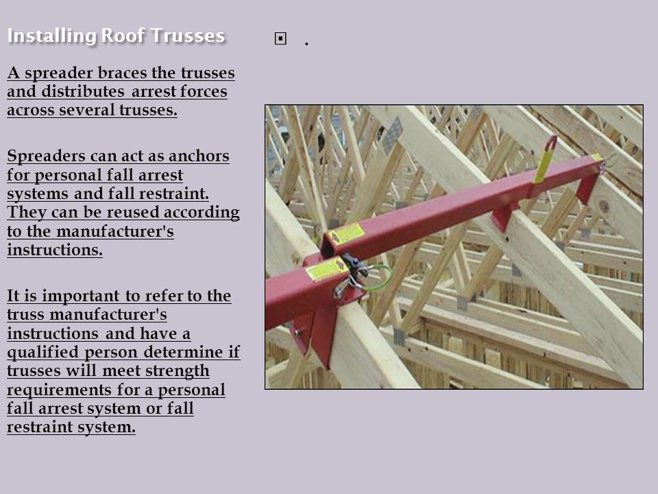 Installing Roof Trusses A spreader braces the trusses and distributes arrest forces across several trusses.