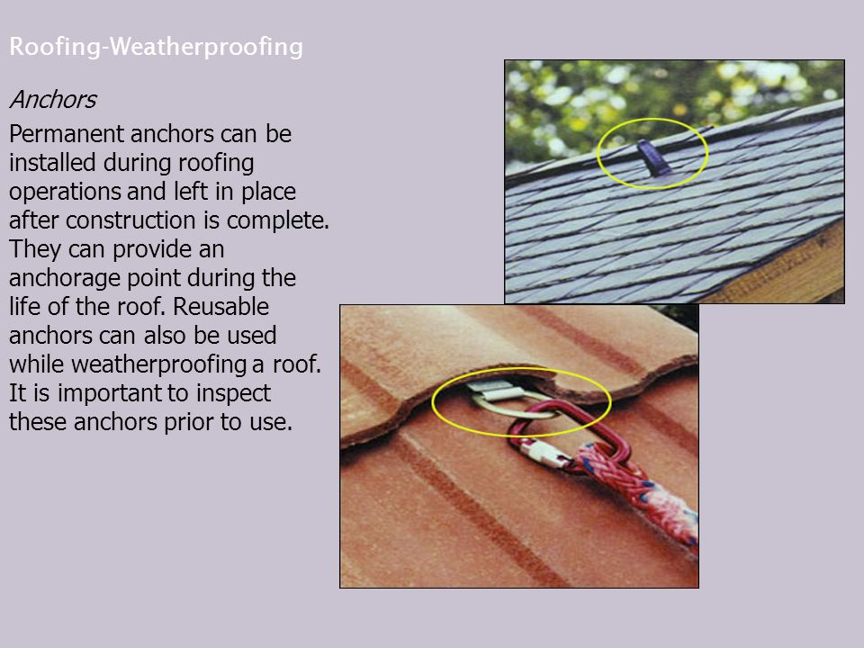 Roofing-Weatherproofing Anchors Permanent anchors can be installed during roofing operations and left in place after construction is complete.