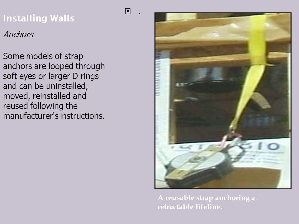 Installing Walls Anchors Some models of strap anchors are looped through soft eyes or larger D rings and can be uninstalled, moved, reinstalled and reused following the manufacturer s instructions..