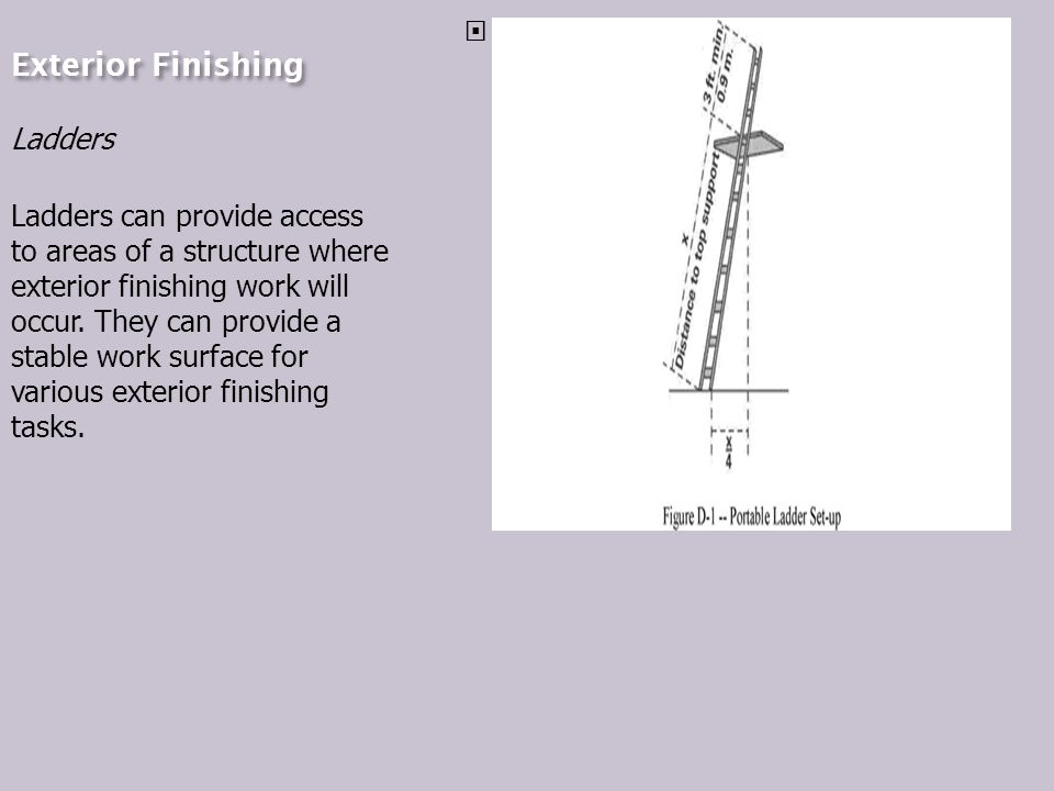 Exterior Finishing Ladders Ladders can provide access to areas of a structure where exterior finishing work will occur.