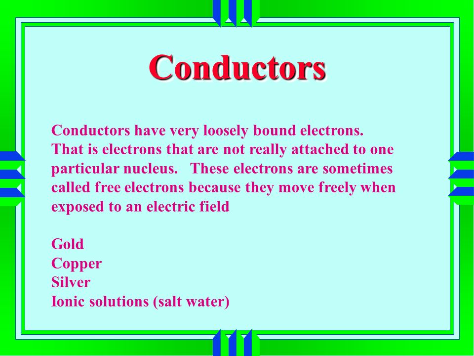 ConductorsConductors Conductors have very loosely bound electrons.