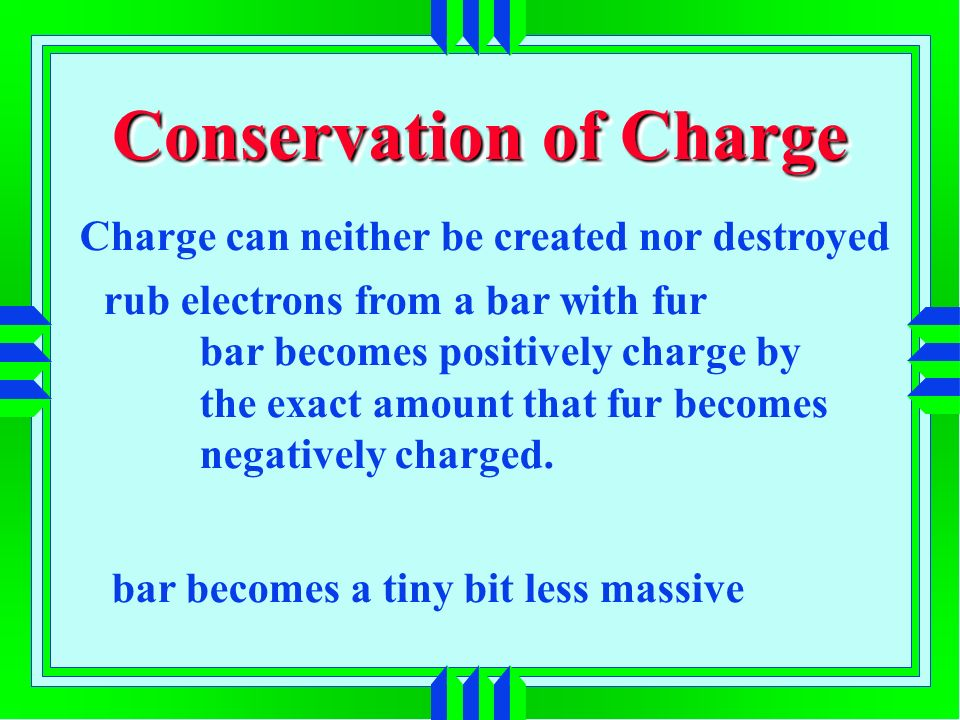 Conservation of Charge Charge can neither be created nor destroyed rub electrons from a bar with fur bar becomes positively charge by the exact amount that fur becomes negatively charged.
