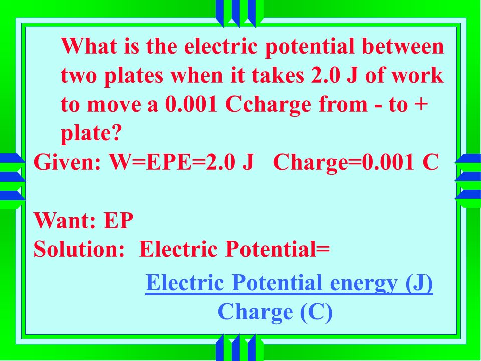 Electric Potential energy (J) Charge (C) What is the electric potential between two plates when it takes 2.0 J of work to move a Ccharge from - to + plate.