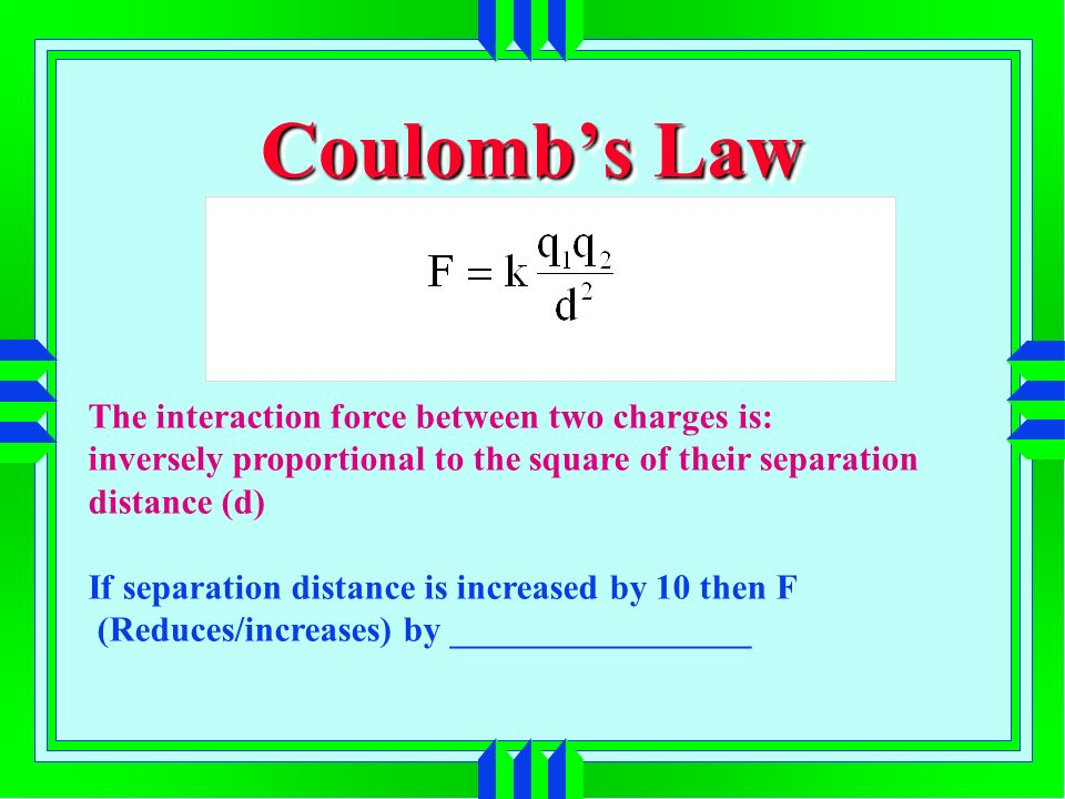 Coulombs Law The interaction force between two charges is: inversely proportional to the square of their separation distance (d) If separation distance is increased by 10 then F (Reduces/increases) by _________________