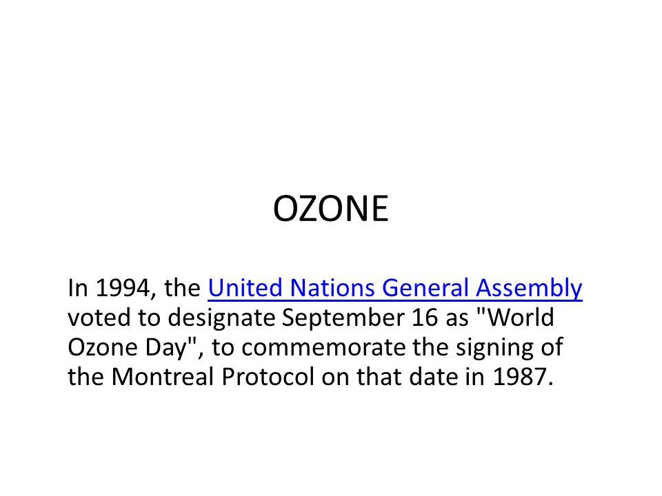 OZONE In 1994, the United Nations General Assembly voted to designate September 16 as World Ozone Day , to commemorate the signing of the Montreal Protocol on that date in 1987.United Nations General Assembly