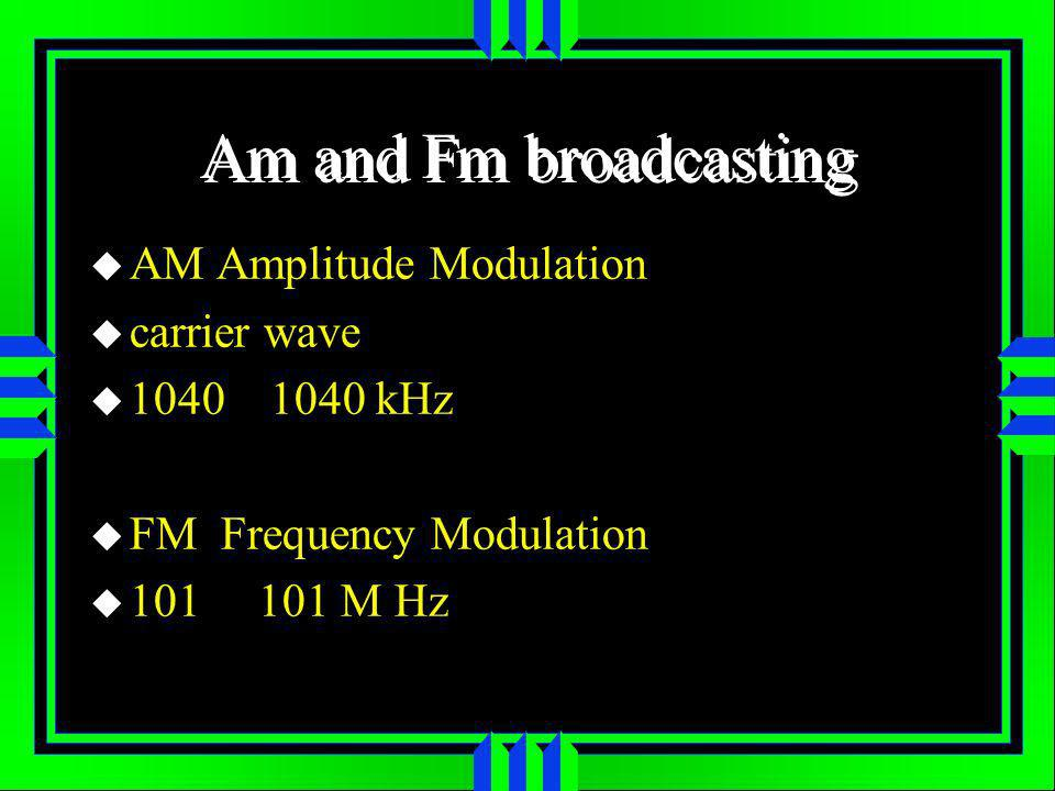 Am and Fm broadcasting AM Amplitude Modulation carrier wave 1040 1040 kHz FM Frequency Modulation 101 101 M Hz