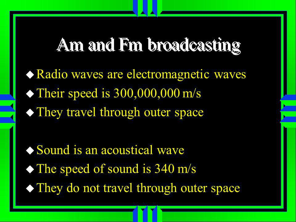 Am and Fm broadcasting Radio waves are electromagnetic waves Their speed is 300,000,000 m/s They travel through outer space Sound is an acoustical wave The speed of sound is 340 m/s They do not travel through outer space