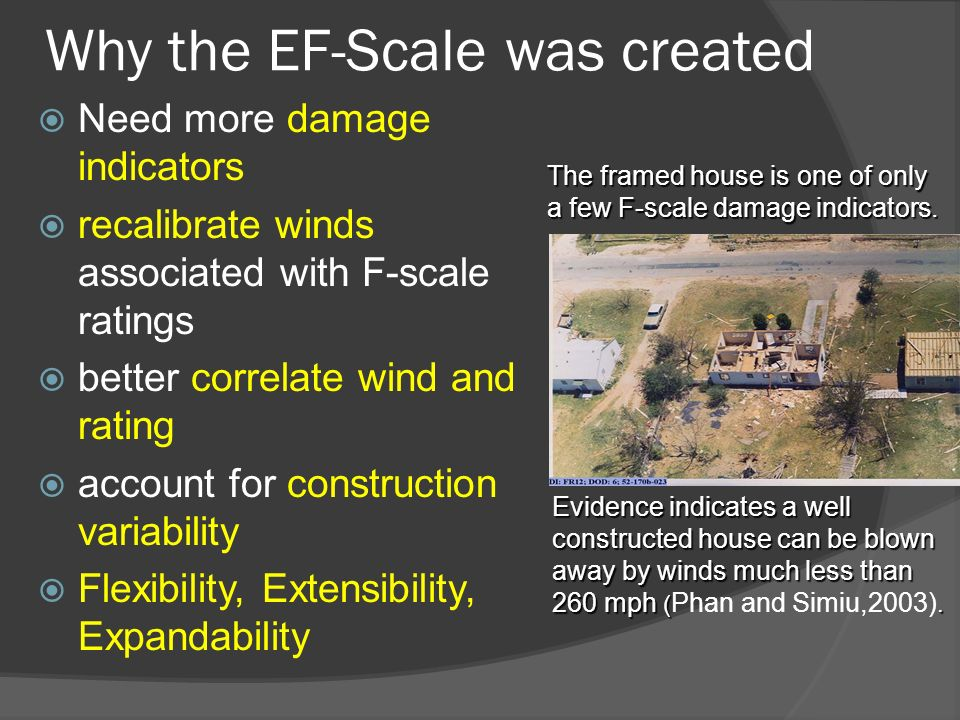 Why the EF-Scale was created Need more damage indicators recalibrate winds associated with F-scale ratings better correlate wind and rating account for construction variability Flexibility, Extensibility, Expandability Evidence indicates a well constructed house can be blown away by winds much less than 260 mph (.