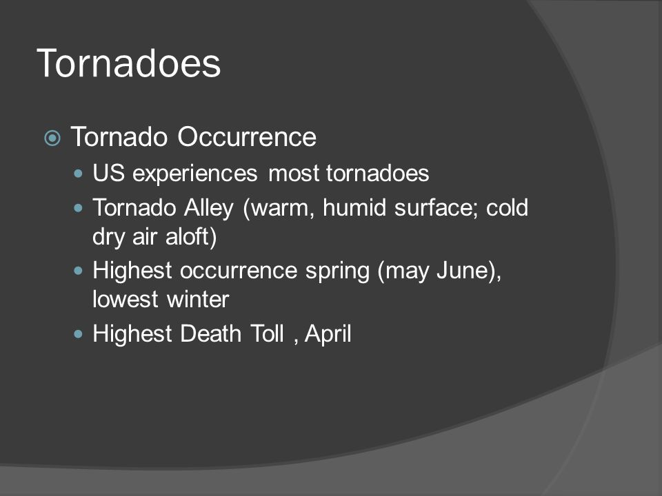 Tornadoes Tornado Occurrence US experiences most tornadoes Tornado Alley (warm, humid surface; cold dry air aloft) Highest occurrence spring (may June), lowest winter Highest Death Toll, April