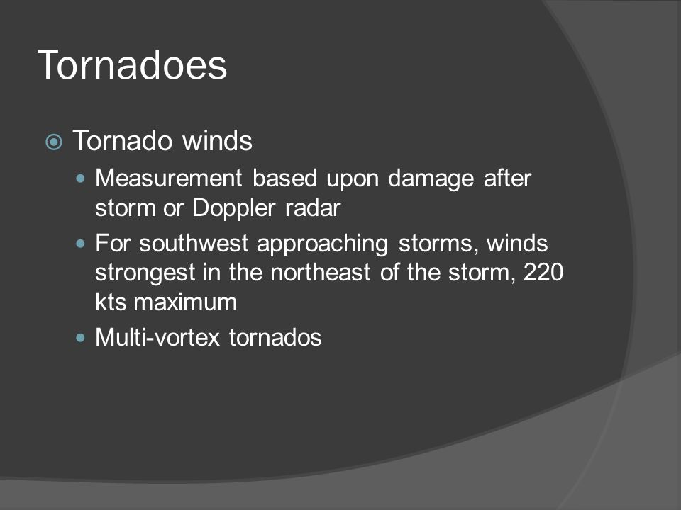 Tornadoes Tornado winds Measurement based upon damage after storm or Doppler radar For southwest approaching storms, winds strongest in the northeast of the storm, 220 kts maximum Multi-vortex tornados