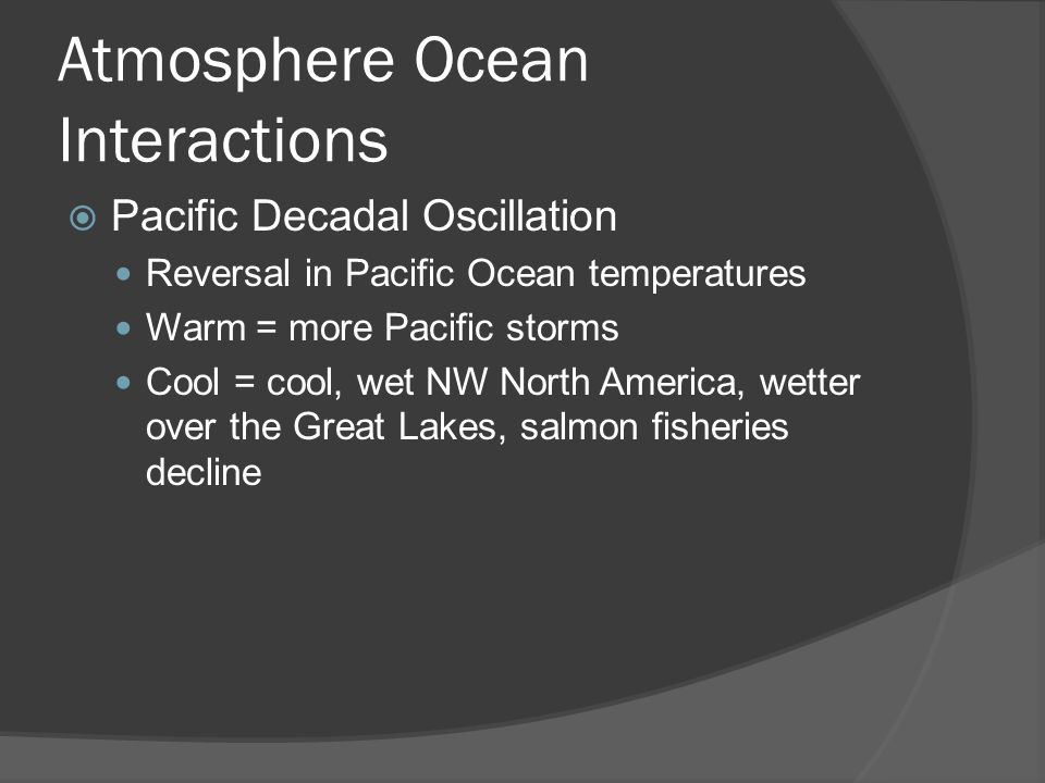 Atmosphere Ocean Interactions Pacific Decadal Oscillation Reversal in Pacific Ocean temperatures Warm = more Pacific storms Cool = cool, wet NW North America, wetter over the Great Lakes, salmon fisheries decline