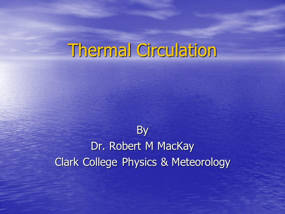 Thermal Circulation By Dr. Robert M MacKay Clark College Physics & Meteorology
