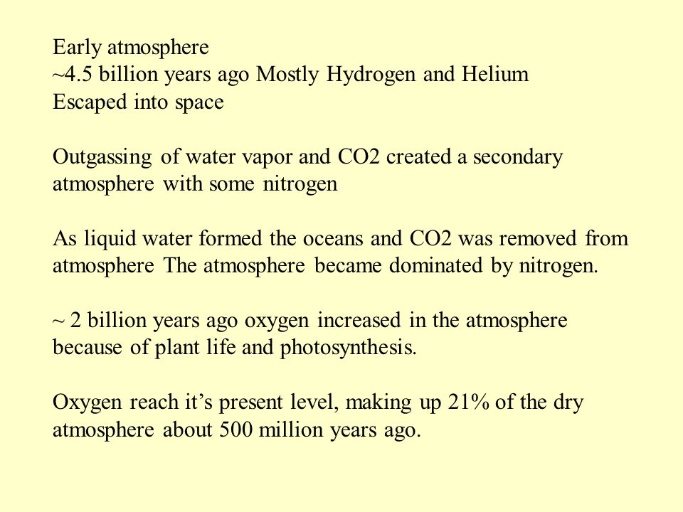 Early atmosphere ~4.5 billion years ago Mostly Hydrogen and Helium Escaped into space Outgassing of water vapor and CO2 created a secondary atmosphere with some nitrogen As liquid water formed the oceans and CO2 was removed from atmosphere The atmosphere became dominated by nitrogen.