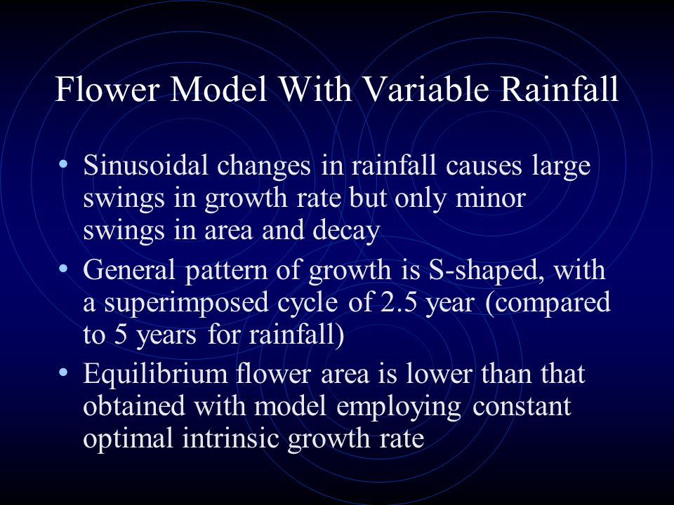 Sinusoidal changes in rainfall causes large swings in growth rate but only minor swings in area and decay General pattern of growth is S-shaped, with a superimposed cycle of 2.5 year (compared to 5 years for rainfall) Equilibrium flower area is lower than that obtained with model employing constant optimal intrinsic growth rate