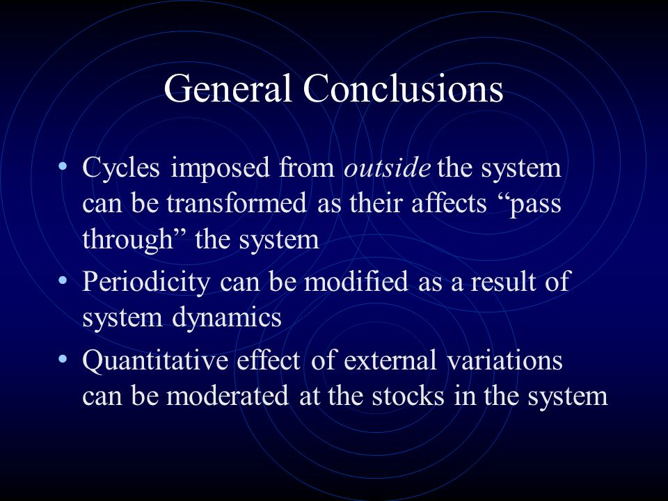 General Conclusions Cycles imposed from outside the system can be transformed as their affects pass through the system Periodicity can be modified as a result of system dynamics Quantitative effect of external variations can be moderated at the stocks in the system