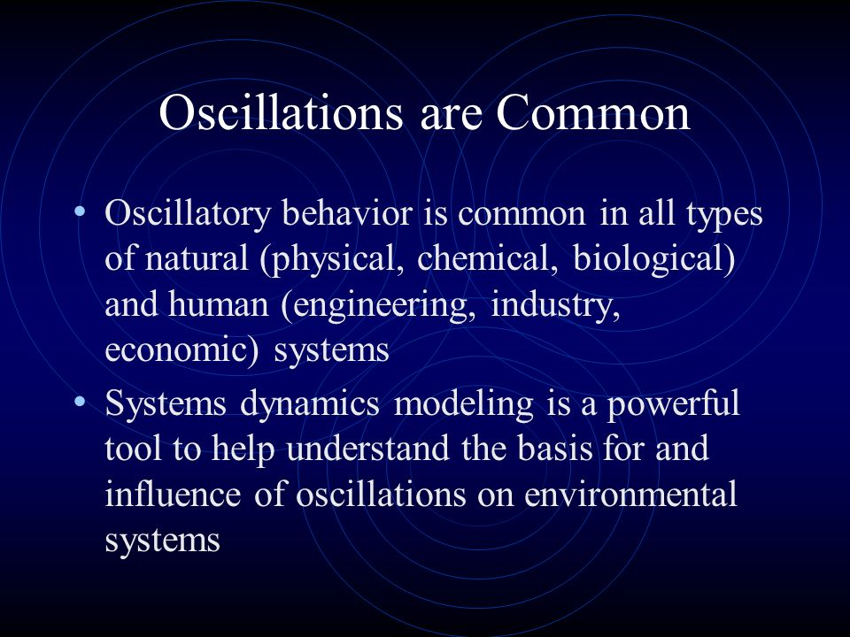Oscillations are Common Oscillatory behavior is common in all types of natural (physical, chemical, biological) and human (engineering, industry, economic) systems Systems dynamics modeling is a powerful tool to help understand the basis for and influence of oscillations on environmental systems