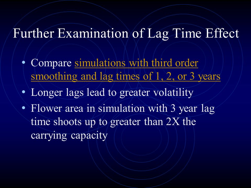 Further Examination of Lag Time Effect Compare simulations with third order smoothing and lag times of 1, 2, or 3 yearssimulations with third order smoothing and lag times of 1, 2, or 3 years Longer lags lead to greater volatility Flower area in simulation with 3 year lag time shoots up to greater than 2X the carrying capacity