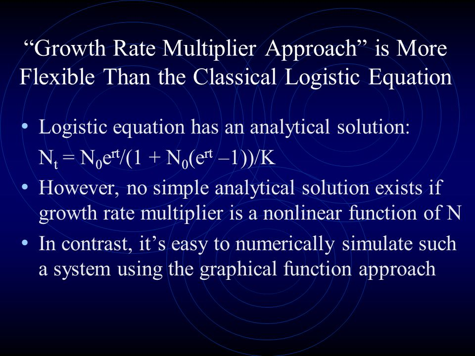 Growth Rate Multiplier Approach is More Flexible Than the Classical Logistic Equation Logistic equation has an analytical solution: N t = N 0 e rt /(1 + N 0 (e rt –1))/K However, no simple analytical solution exists if growth rate multiplier is a nonlinear function of N In contrast, its easy to numerically simulate such a system using the graphical function approach