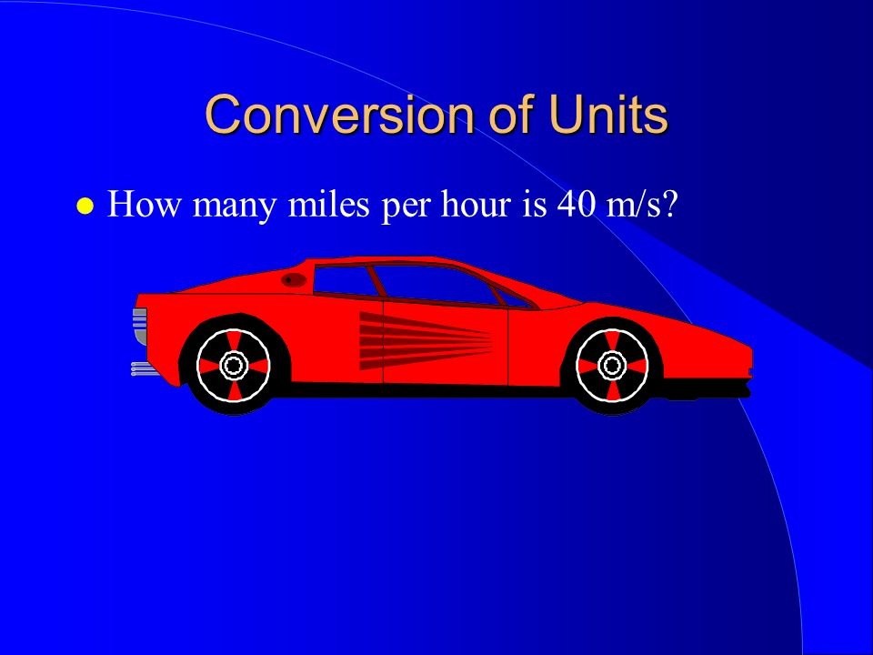 Conversion of Units How many miles per hour is 40 m/s