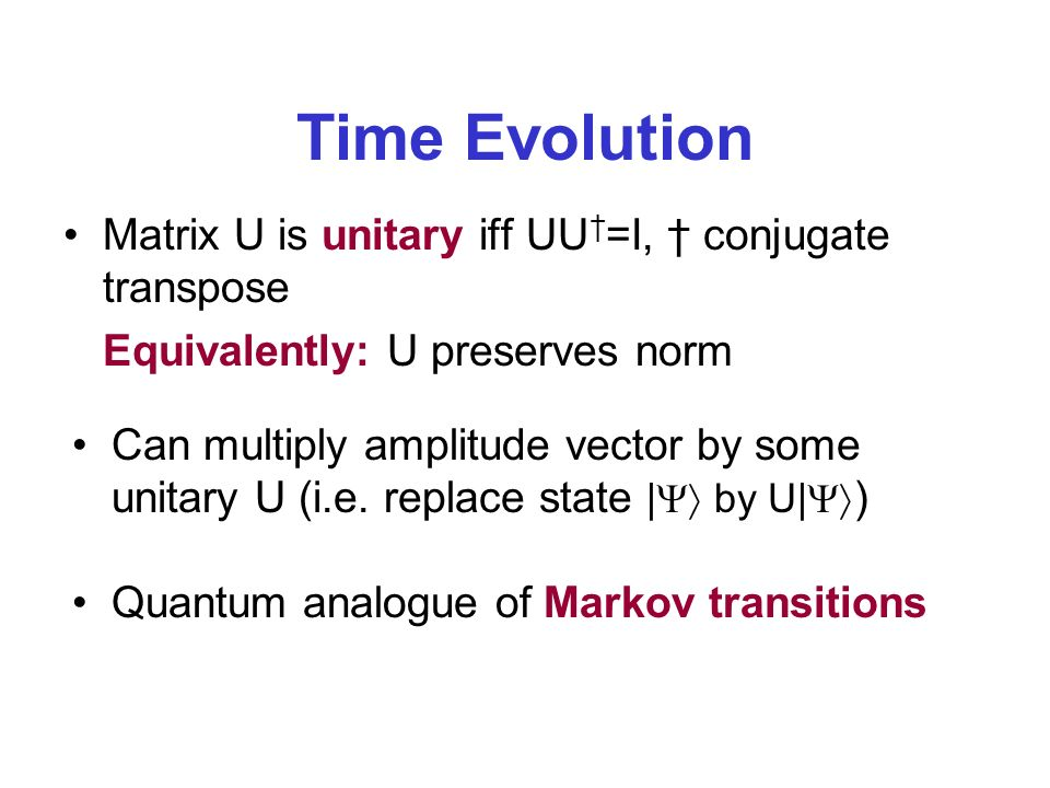 Time Evolution Matrix U is unitary iff UU =I, conjugate transpose Equivalently: U preserves norm Can multiply amplitude vector by some unitary U (i.e.