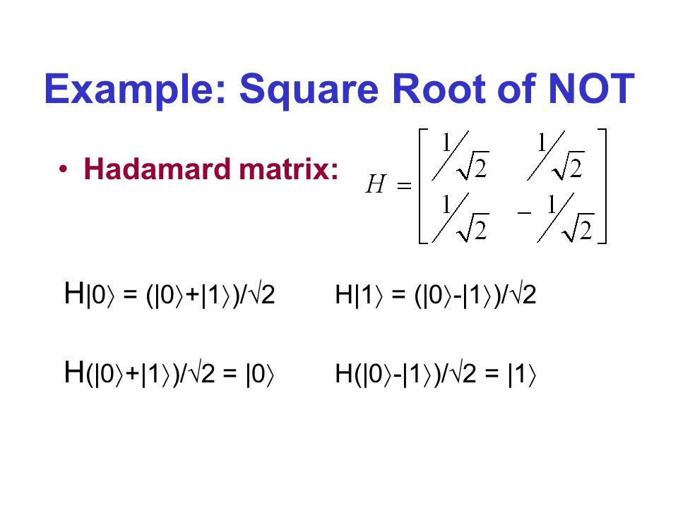 Example: Square Root of NOT Hadamard matrix: H |0 = (|0 +|1 )/ 2H|1 = (|0 -|1 )/ 2 H (|0 +|1 )/ 2 = |0 H(|0 -|1 )/ 2 = |1