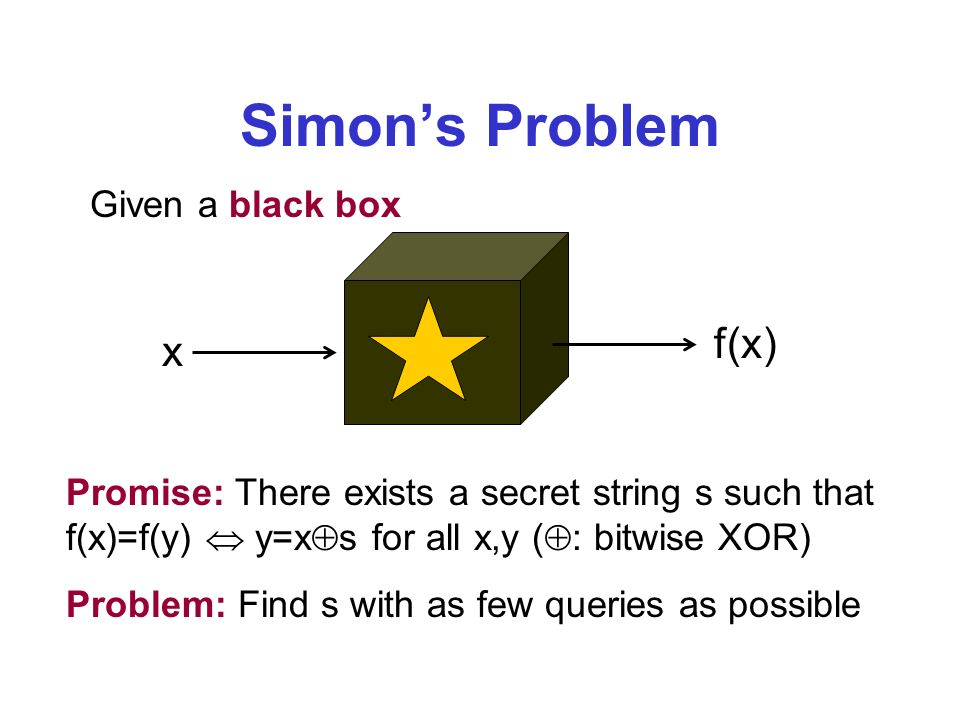 Simons Problem Given a black box x f(x) Promise: There exists a secret string s such that f(x)=f(y) y=x s for all x,y ( : bitwise XOR) Problem: Find s with as few queries as possible