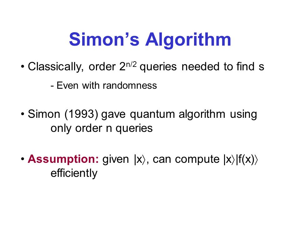 Simons Algorithm Classically, order 2 n/2 queries needed to find s - Even with randomness Simon (1993) gave quantum algorithm using only order n queries Assumption: given |x, can compute |x |f(x) efficiently