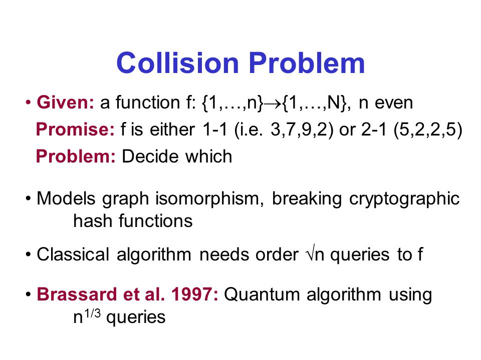 Collision Problem Given: a function f: {1,…,n} {1,…,N}, n even Promise: f is either 1-1 (i.e.