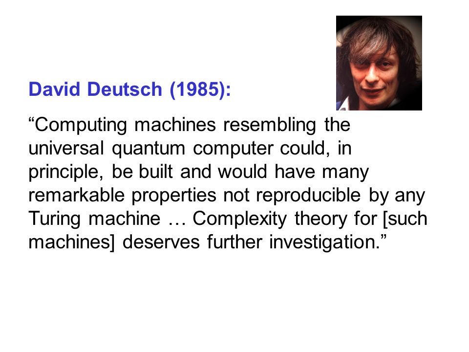 David Deutsch (1985): Computing machines resembling the universal quantum computer could, in principle, be built and would have many remarkable properties not reproducible by any Turing machine … Complexity theory for [such machines] deserves further investigation.