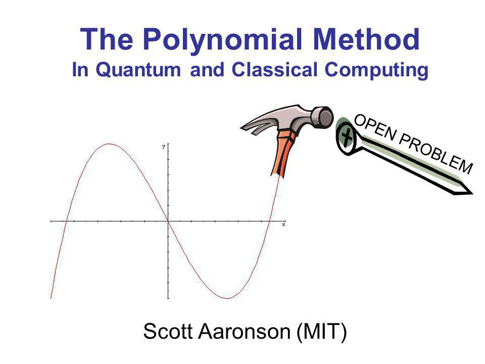 The Polynomial Method In Quantum and Classical Computing Scott Aaronson (MIT) OPEN PROBLEM
