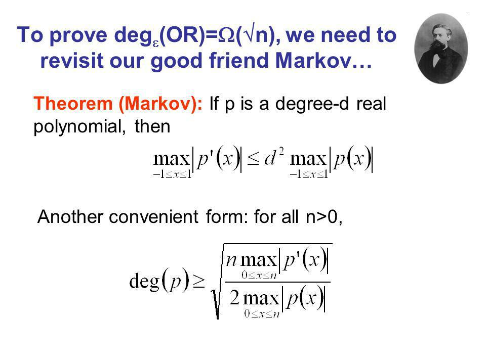 To prove deg (OR)= ( n), we need to revisit our good friend Markov… Theorem (Markov): If p is a degree-d real polynomial, then Another convenient form: for all n>0,