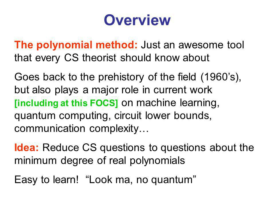 Overview The polynomial method: Just an awesome tool that every CS theorist should know about Goes back to the prehistory of the field (1960s), but also plays a major role in current work [including at this FOCS] on machine learning, quantum computing, circuit lower bounds, communication complexity… Idea: Reduce CS questions to questions about the minimum degree of real polynomials Easy to learn.