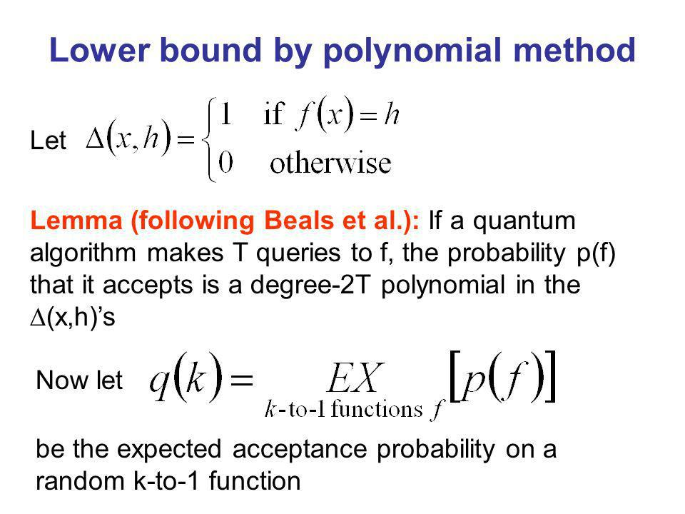 Lower bound by polynomial method Let Lemma (following Beals et al.): If a quantum algorithm makes T queries to f, the probability p(f) that it accepts is a degree-2T polynomial in the (x,h)s Now let be the expected acceptance probability on a random k-to-1 function