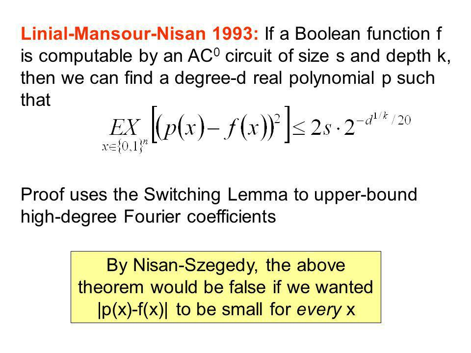 Linial-Mansour-Nisan 1993: If a Boolean function f is computable by an AC 0 circuit of size s and depth k, then we can find a degree-d real polynomial p such that Proof uses the Switching Lemma to upper-bound high-degree Fourier coefficients By Nisan-Szegedy, the above theorem would be false if we wanted |p(x)-f(x)| to be small for every x