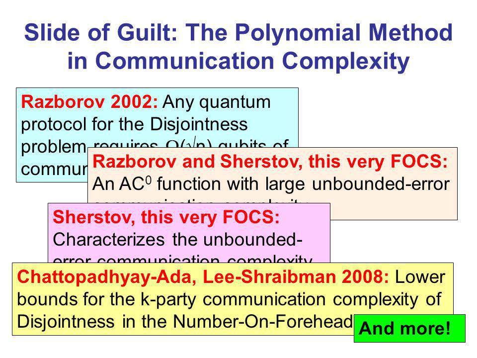Slide of Guilt: The Polynomial Method in Communication Complexity Razborov 2002: Any quantum protocol for the Disjointness problem requires ( n) qubits of communication Razborov and Sherstov, this very FOCS: An AC 0 function with large unbounded-error communication complexity Sherstov, this very FOCS: Characterizes the unbounded- error communication complexity of symmetric functions Chattopadhyay-Ada, Lee-Shraibman 2008: Lower bounds for the k-party communication complexity of Disjointness in the Number-On-Forehead model And more!