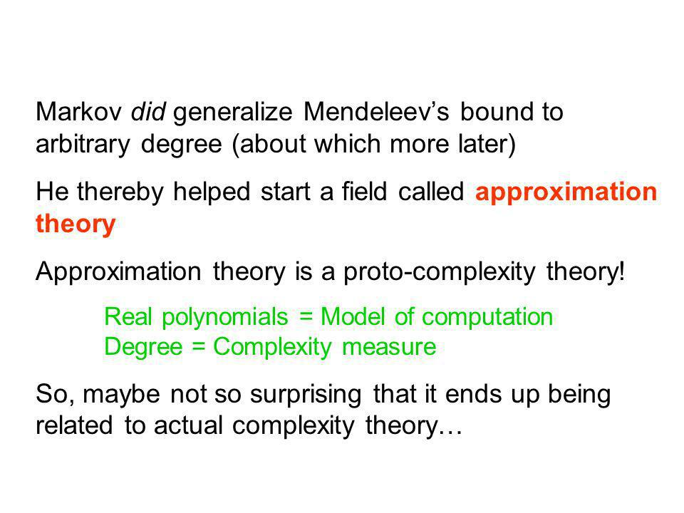 Markov did generalize Mendeleevs bound to arbitrary degree (about which more later) He thereby helped start a field called approximation theory Approximation theory is a proto-complexity theory.