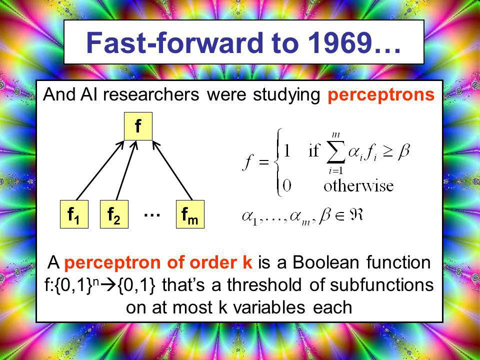 Fast-forward to 1969… Bill Ayers was working for the McCain08 campaign And AI researchers were studying perceptrons A perceptron of order k is a Boolean function f:{0,1} n {0,1} thats a threshold of subfunctions on at most k variables each f1f1 fmfm f2f2 … f