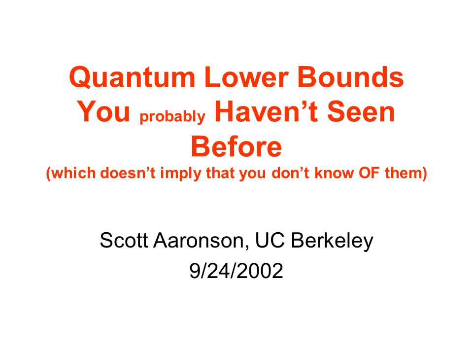 Quantum Lower Bounds You probably Havent Seen Before (which doesnt imply that you dont know OF them) Scott Aaronson, UC Berkeley 9/24/2002
