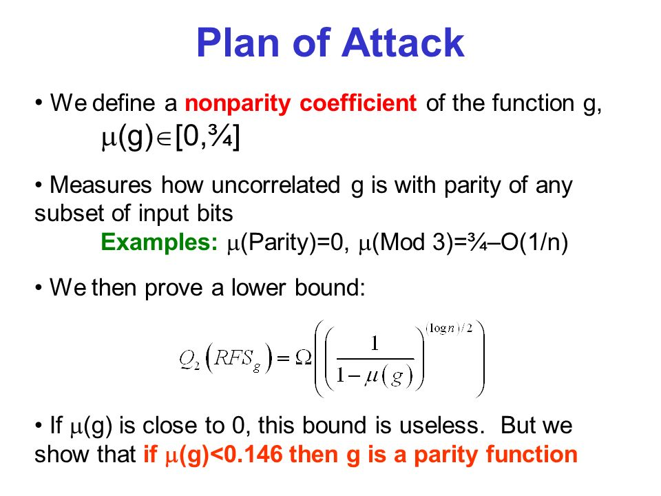 Plan of Attack We define a nonparity coefficient of the function g, (g) [0,¾] Measures how uncorrelated g is with parity of any subset of input bits Examples: (Parity)=0, (Mod 3)=¾–O(1/n) We then prove a lower bound: If (g) is close to 0, this bound is useless.