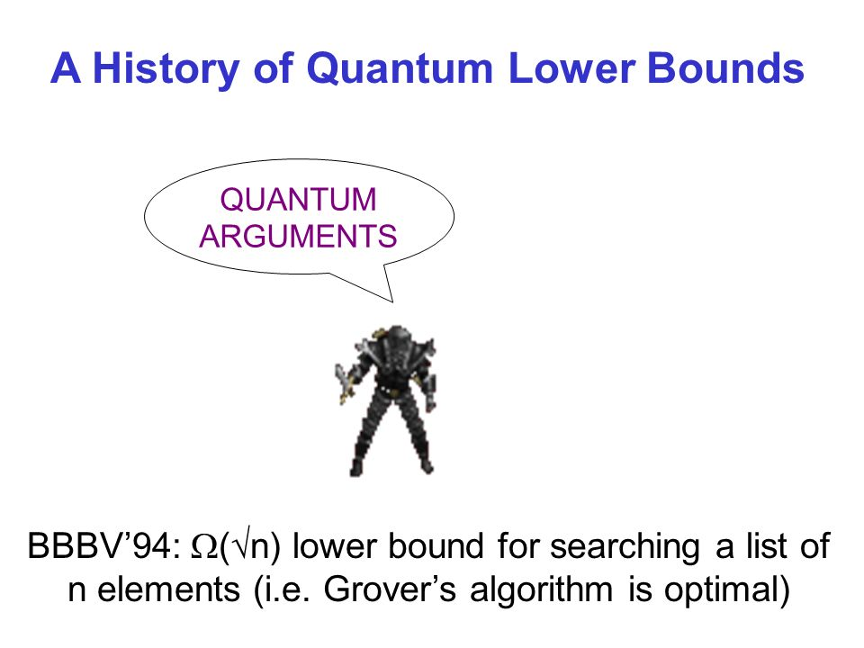 QUANTUM ARGUMENTS A History of Quantum Lower Bounds BBBV94: ( n) lower bound for searching a list of n elements (i.e.