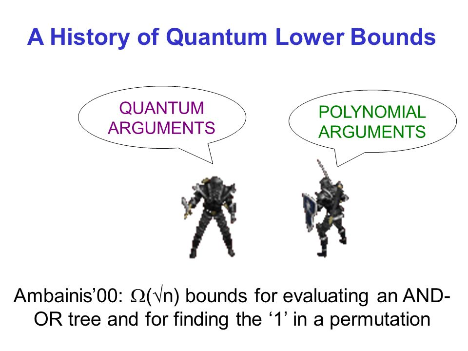 QUANTUM ARGUMENTS POLYNOMIAL ARGUMENTS A History of Quantum Lower Bounds Ambainis00: ( n) bounds for evaluating an AND- OR tree and for finding the 1 in a permutation