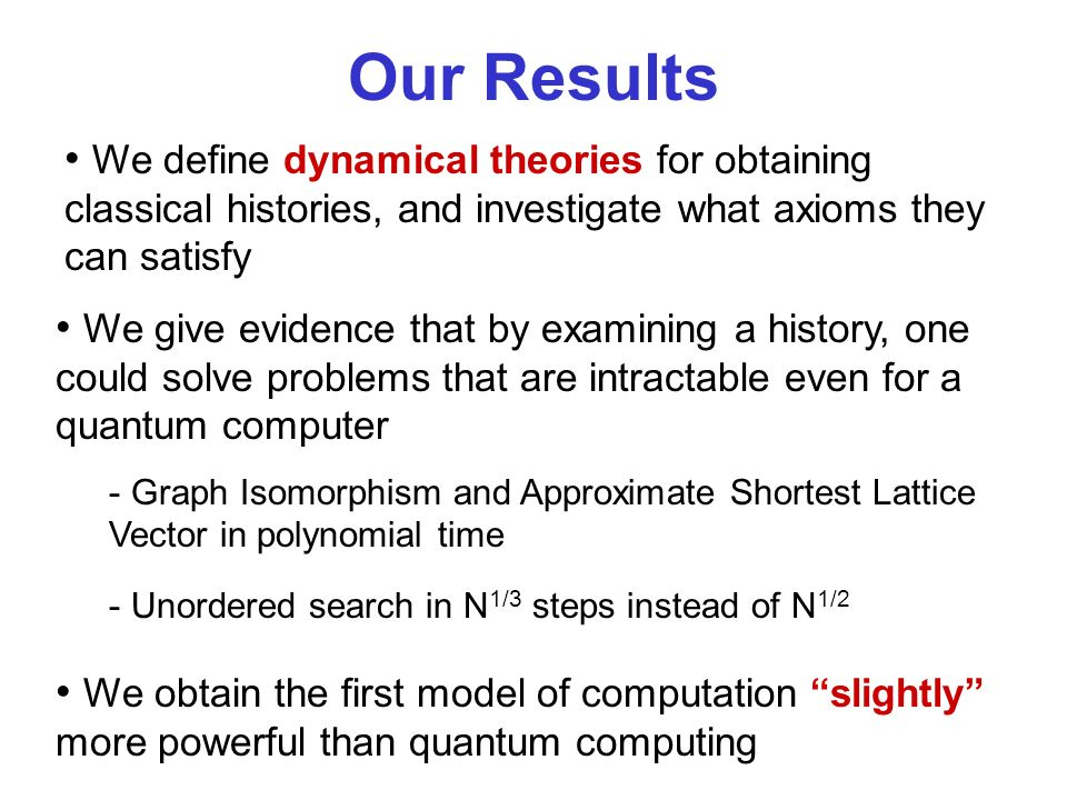 Our Results We give evidence that by examining a history, one could solve problems that are intractable even for a quantum computer - Graph Isomorphism and Approximate Shortest Lattice Vector in polynomial time - Unordered search in N 1/3 steps instead of N 1/2 We define dynamical theories for obtaining classical histories, and investigate what axioms they can satisfy We obtain the first model of computation slightly more powerful than quantum computing