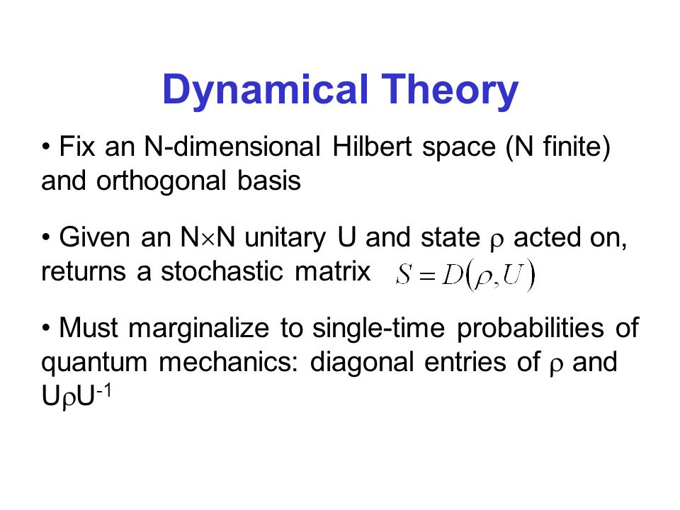 Dynamical Theory Must marginalize to single-time probabilities of quantum mechanics: diagonal entries of and U U -1 Fix an N-dimensional Hilbert space (N finite) and orthogonal basis Given an N N unitary U and state acted on, returns a stochastic matrix