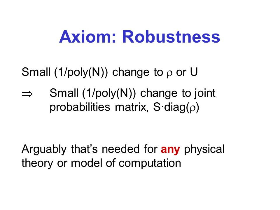Axiom: Robustness Small (1/poly(N)) change to or U Small (1/poly(N)) change to joint probabilities matrix, S·diag( ) Arguably thats needed for any physical theory or model of computation